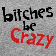 Design ~ Bitches Be Crazy - Men's T