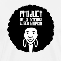 Product of a Strong Black Woman - By Camrin William