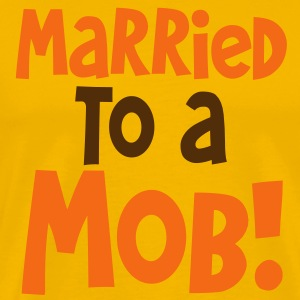 MARRIED TO A MOB! great for new husband or wife T-Shirts - Men's Premium T-Shirt