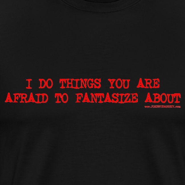 I do things you are afraid to Fantasize about Slogan Shirt