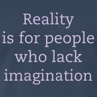 Design ~ Reality is for people who lack imagination