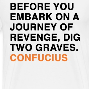 BEFORE YOU EMBARK ON A JOURNEY OF REVENGE, DIG TWO GRAVES CONFUCIUS quote T-Shirts - Men's Premium T-Shirt