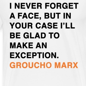 I NEVER FORGET A FACE, BUT IN YOUR CASE I'LL BE GLAD TO MAKE AN EXCEPTION. groucho marx quote T-Shirts - Men's Premium T-Shirt