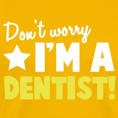 Don't Worry I'm a DENTIST! T-Shirts