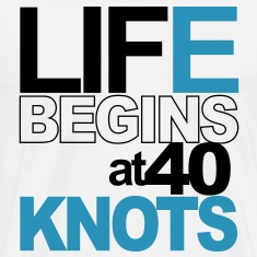 Life begins at 40 knots! T-Shirts