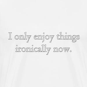 I only enjoy things ironically now. T-Shirts - Men's Premium T-Shirt