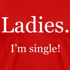 Ladies. I'm single!