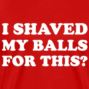 I shaved my balls for this? - Men's Premium T-Shirt