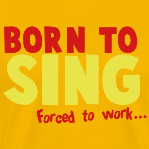 Born to SING- forced to work T-Shirts - Men's Premium T-Shirt