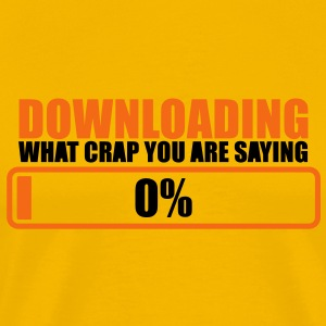 downloading crap you are saying zero percent 0% T-Shirts - Men's Premium T-Shirt