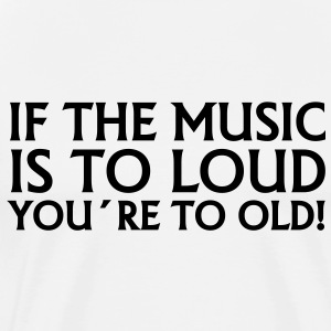 if the music is to loud you´re to old! T-Shirts - Men's Premium T-Shirt