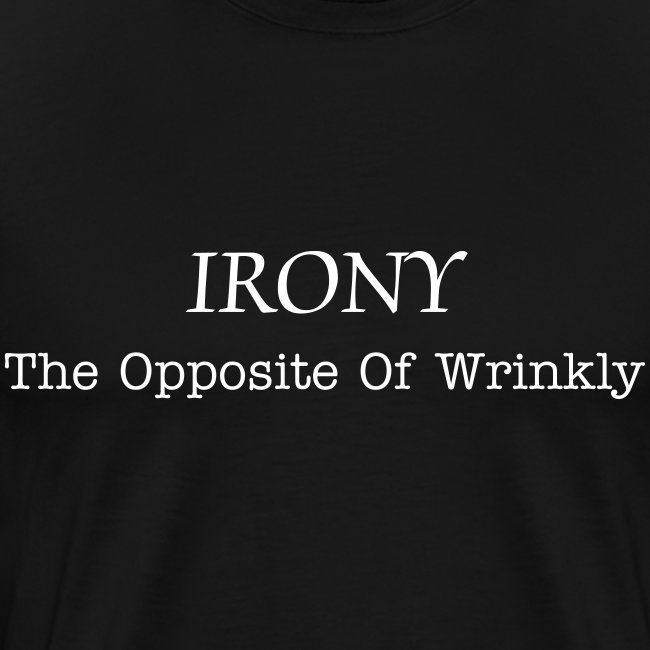 Irony... The Opposite of Wrinkly.