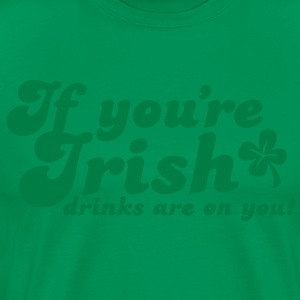 IF you're IRISH drinks are on you T-Shirts - Men's Premium T-Shirt
