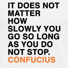 CONFUCIUS QUOTE IT DOES NOT MATTER HOW SLOWLY YOU GO SO LONG AS YOU DO NOT STOP T-Shirts