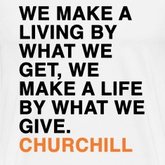 WE MAKE A LIVING BY WHAT WE GET, WE MAKE A LIFE BY WHAT WE GIVE - CHURCHILL quote T-Shirts