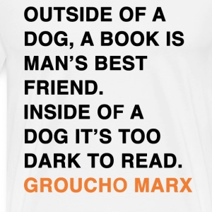 OUTSIDE OF A DOG, A BOOK IS MAN'S BEST FRIEND. INSIDE OF A DOG IT'S TOO DARK TO READ. groucho marx quote T-Shirts - Men's Premium T-Shirt