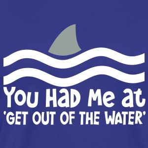 YOU HAD ME AT GET OUT OF THE WATER shark fin T-Shirts - Men's Premium T-Shirt