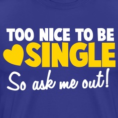TOO NICE TO BE SINGLE So ask me out! T-Shirts