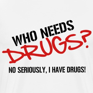 Who needs Drugs? No seriously, I have Drugs! Vector Design T-Shirts - Men's Premium T-Shirt