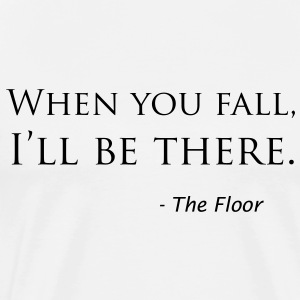 """When you fall, I'll be there."" - the Floor - Men's Premium T-Shirt"