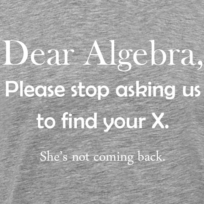 Dear Algebra, please stop asking us to find your X. She's not coming back.