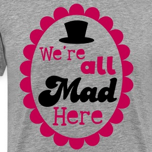 We're ALL MAD HERE! with top hat on a cameo T-Shirts - Men's Premium T-Shirt