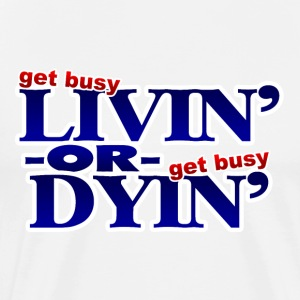 Get Busy Livin or Get Busy Dyin T-Shirt - Men's Premium T-Shirt
