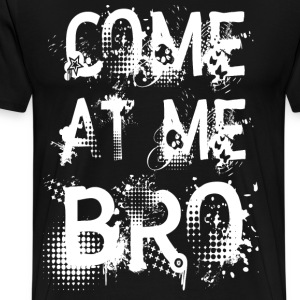 COME AT ME BRO T-Shirts - Men's Premium T-Shirt