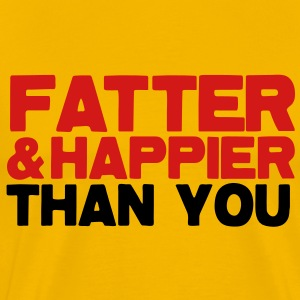 FATTER and HAPPIER THAN YOU!  T-Shirts - Men's Premium T-Shirt