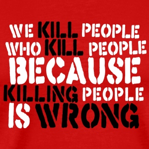 we kill people who kill people because killing people is wrong T-Shirts - Men's Premium T-Shirt