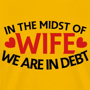 IN THE MIDST OF WIFE- we are in DEBT T-Shirts - Men's Premium T-Shirt