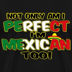 NOT ONLY AM I PERFECT I'm Mexican too
