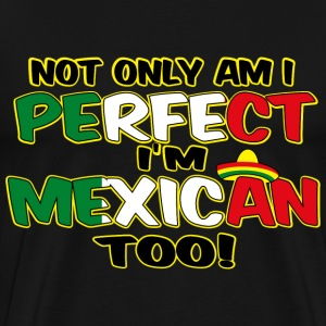 NOT ONLY AM I PERFECT I'm Mexican too - Men's Premium T-Shirt
