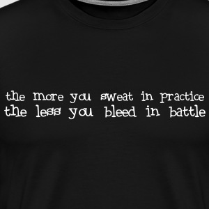 more u sweat in practice, less u bleed in battle - Men's Premium T-Shirt