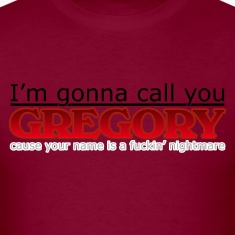 I'm gonna call you Gregory