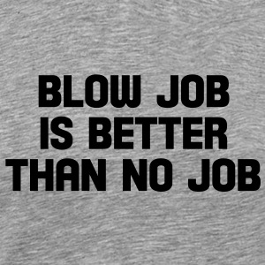 blow job is better than no job T-Shirts - Men's Premium T-Shirt