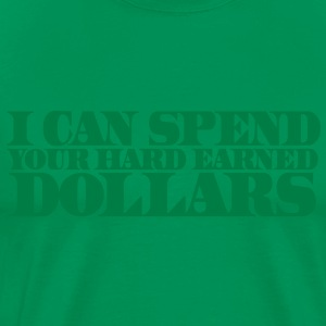 I CAN SPEND YOUR HARD EARNED DOLLARS T-Shirts - Men's Premium T-Shirt