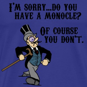 Do You Have A Monocle? T-Shirts - Men's Premium T-Shirt