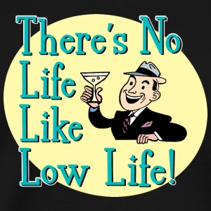 There's No Life Like Low Life! - Men's Premium T-Shirt