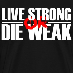 Live Strong or Die Weak - Men's Premium T-Shirt