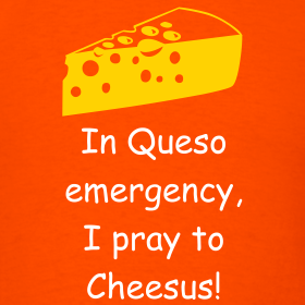 Design ~ In Queso emergency, I pray to Cheesus!