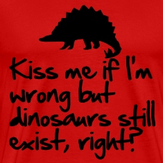 Kiss me if I'm wrong but dinosaurs still exist T-Shirts