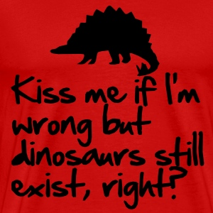 Kiss me if I'm wrong but dinosaurs still exist T-Shirts - Men's Premium T-Shirt