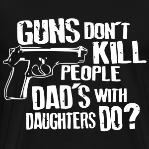 Guns Dont Kill People Dads with Daughters Do T-Shirts - Men's Premium T-Shirt