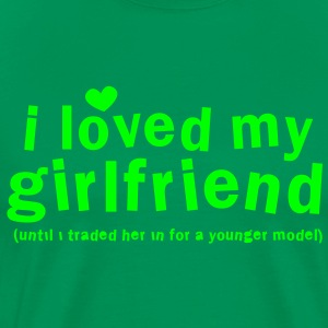 I LOVED MY GIRLFRIEND until i traded him in for a younger model T-Shirts - Men's Premium T-Shirt