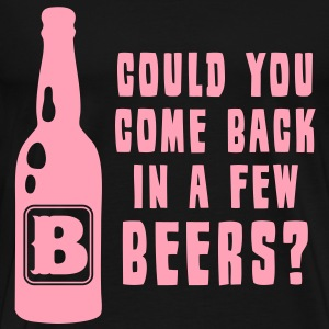 Could You Come Back In A Few Beer? - Men's Premium T-Shirt