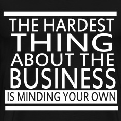 The Hardest Thing About The Business Is Minding Your Own