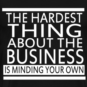 The Hardest Thing About The Business Is Minding Your Own - Men's Premium T-Shirt