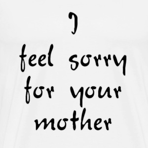 I Feel Sorry For Your Mother T-Shirts - Men's Premium T-Shirt