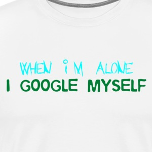 When Im Alone I Google Myself - Men's Premium T-Shirt